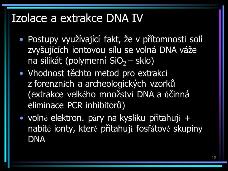 18 Izolace a extrakce DNA IV Postupy využívající fakt, že v přítomnosti solí zvyšujících iontovou sílu se volná DNA váže na silikát (polymerní SiO 2 – sklo) Vhodnost těchto metod pro extrakci z forenzn í ch a archeologických vzorků (extrakce velk é ho množstv í DNA a ú činná eliminace PCR inhibitorů) voln é elektron.