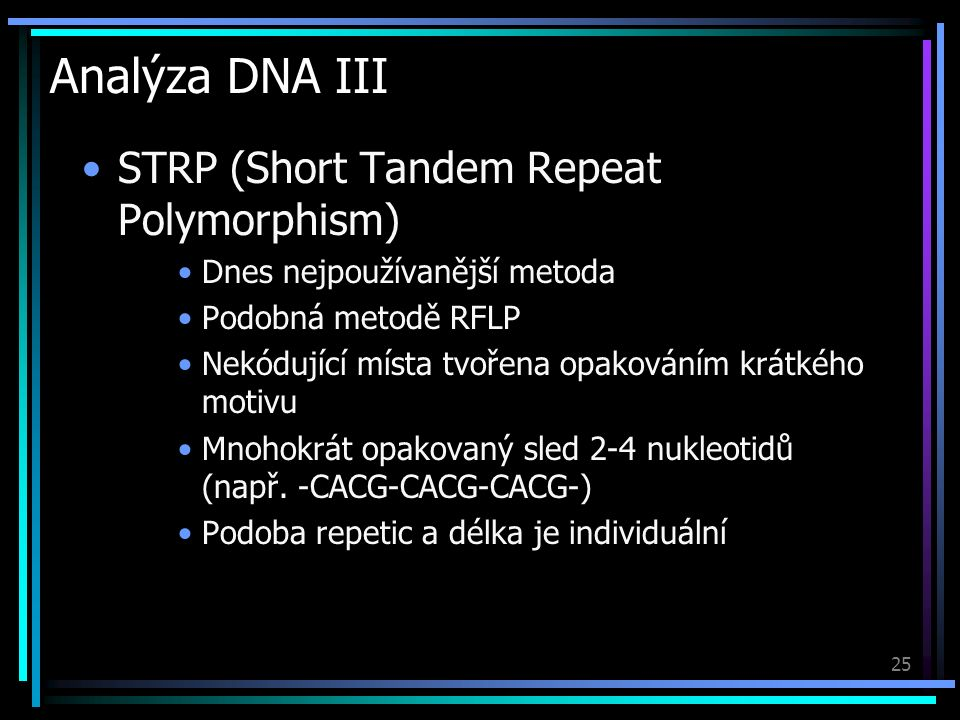 25 Analýza DNA III STRP (Short Tandem Repeat Polymorphism) Dnes nejpoužívanější metoda Podobná metodě RFLP Nekódující místa tvořena opakováním krátkého motivu Mnohokrát opakovaný sled 2-4 nukleotidů (např.