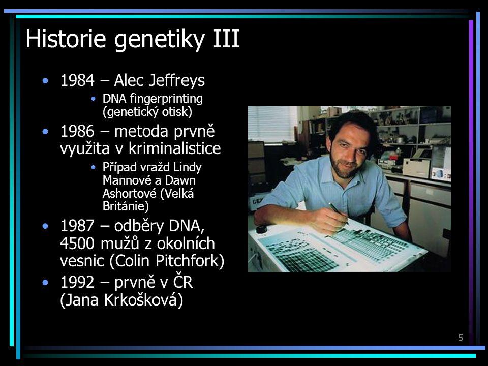 5 Historie genetiky III 1984 – Alec Jeffreys DNA fingerprinting (genetický otisk) 1986 – metoda prvně využita v kriminalistice Případ vražd Lindy Mannové a Dawn Ashortové (Velká Británie) 1987 – odběry DNA, 4500 mužů z okolních vesnic (Colin Pitchfork) 1992 – prvně v ČR (Jana Krkošková)