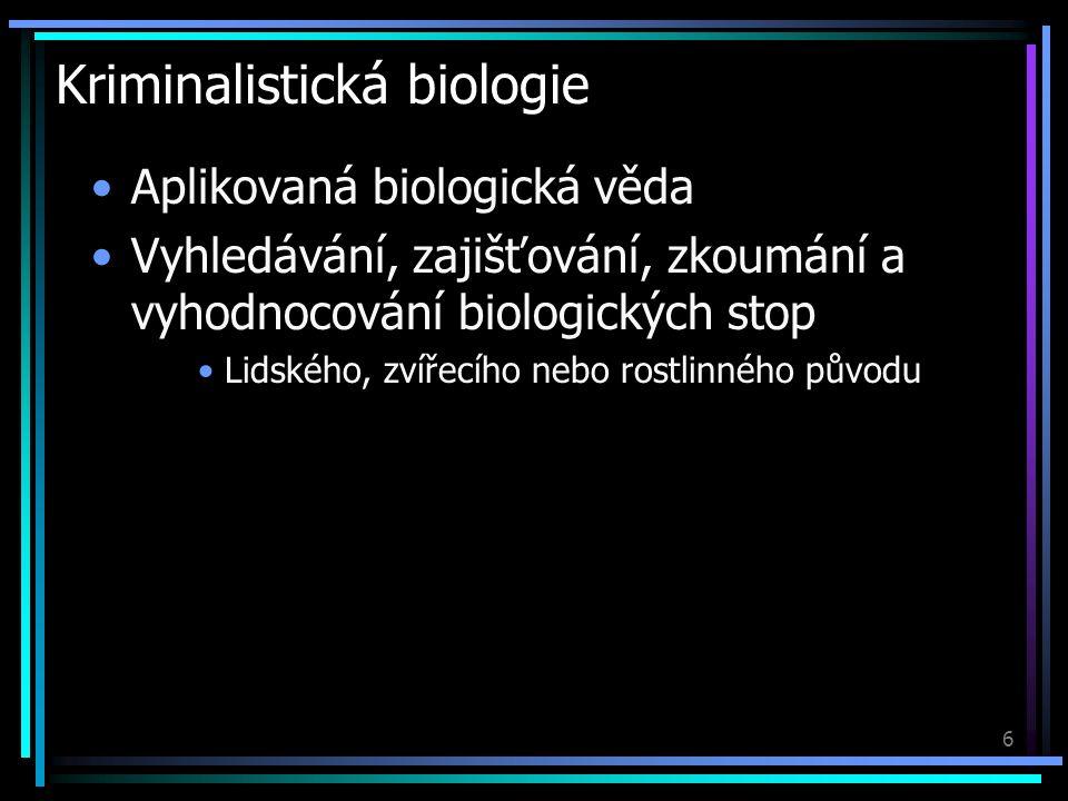 6 Kriminalistická biologie Aplikovaná biologická věda Vyhledávání, zajišťování, zkoumání a vyhodnocování biologických stop Lidského, zvířecího nebo rostlinného původu