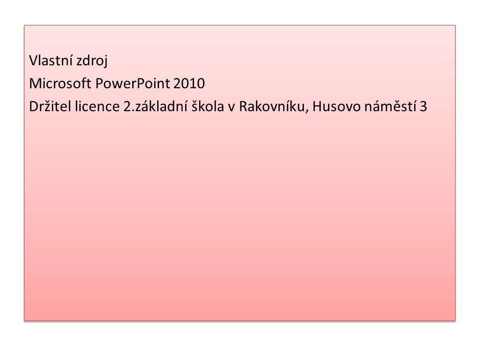 Zdroj : Vlastní zdroj Microsoft PowerPoint 2010 Držitel licence 2.základní škola v Rakovníku, Husovo náměstí 3 Vlastní zdroj Microsoft PowerPoint 2010