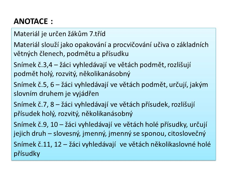 ANOTACE : Materiál je určen žákům 7.tříd Materiál slouží jako opakování a procvičování učiva o základních větných členech, podmětu a přísudku Snímek č.3,4 – žáci vyhledávají ve větách podmět, rozlišují podmět holý, rozvitý, několikanásobný Snímek č.5, 6 – žáci vyhledávají ve větách podmět, určují, jakým slovním druhem je vyjádřen Snímek č.7, 8 – žáci vyhledávají ve větách přísudek, rozlišují přísudek holý, rozvitý, několikanásobný Snímek č.9, 10 – žáci vyhledávají ve větách holé přísudky, určují jejich druh – slovesný, jmenný, jmenný se sponou, citoslovečný Snímek č.11, 12 – žáci vyhledávají ve větách několikaslovné holé přísudky Materiál je určen žákům 7.tříd Materiál slouží jako opakování a procvičování učiva o základních větných členech, podmětu a přísudku Snímek č.3,4 – žáci vyhledávají ve větách podmět, rozlišují podmět holý, rozvitý, několikanásobný Snímek č.5, 6 – žáci vyhledávají ve větách podmět, určují, jakým slovním druhem je vyjádřen Snímek č.7, 8 – žáci vyhledávají ve větách přísudek, rozlišují přísudek holý, rozvitý, několikanásobný Snímek č.9, 10 – žáci vyhledávají ve větách holé přísudky, určují jejich druh – slovesný, jmenný, jmenný se sponou, citoslovečný Snímek č.11, 12 – žáci vyhledávají ve větách několikaslovné holé přísudky