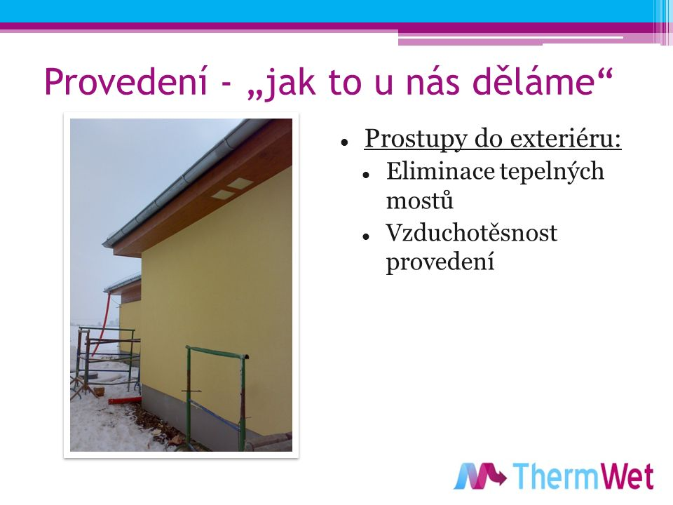 """Provedení - """"jak to u nás děláme Prostupy do exteriéru: Eliminace tepelných mostů Vzduchotěsnost provedení"""