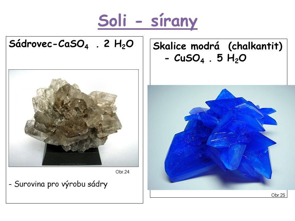 Soli - sírany Sádrovec-CaSO 4. 2 H 2 O - Surovina pro výrobu sádry Skalice modrá (chalkantit) - CuSO 4. 5 H 2 O Obr.24 Obr.25