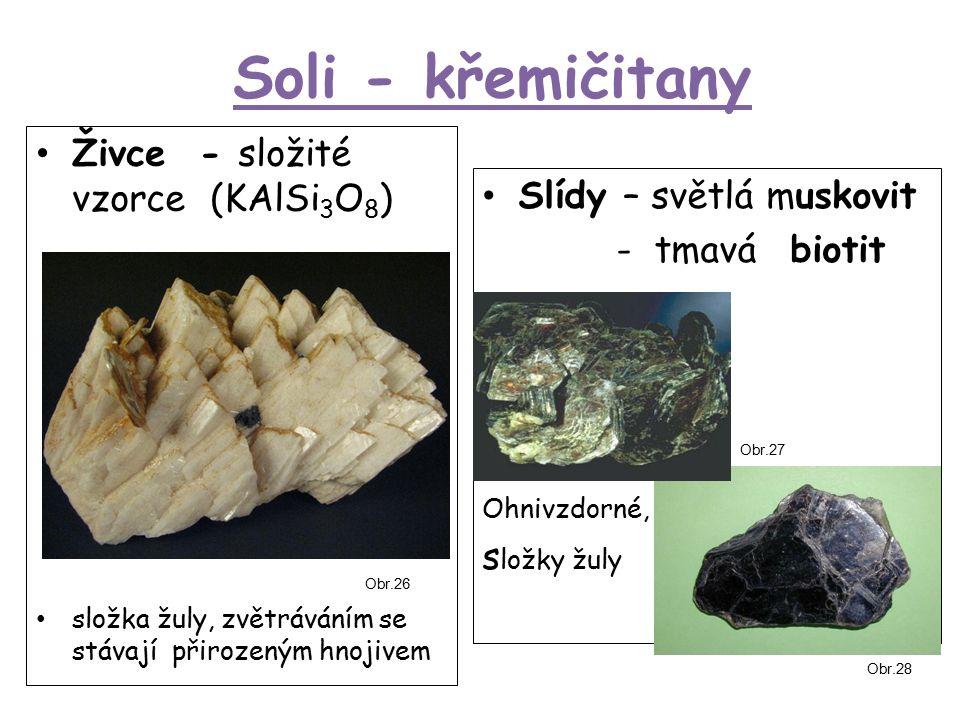 Soli - křemičitany Živce - složité vzorce (KAlSi 3 O 8 ) složka žuly, zvětráváním se stávají přirozeným hnojivem Slídy – světlá muskovit - tmavá biotit Ohnivzdorné, s ložky žuly Obr.26 Obr.27 Obr.28