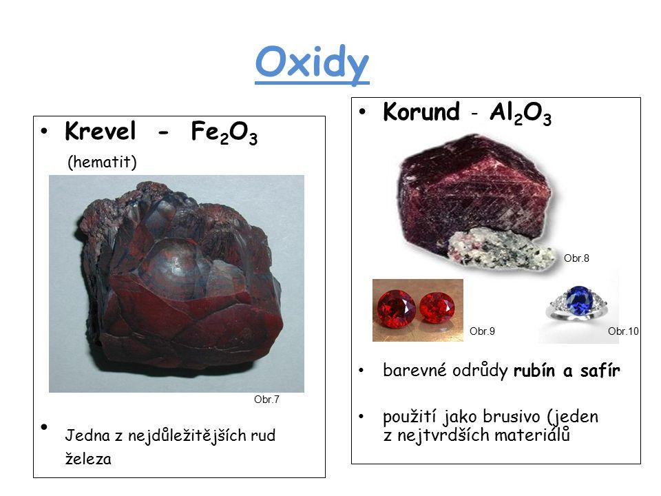 Oxidy Krevel - Fe 2 O 3 (hematit) Jedna z nejdůležitějších rud železa Korund - Al 2 O 3 barevné odrůdy rubín a safír použití jako brusivo (jeden z nejtvrdších materiálů Obr.7 Obr.8 Obr.9Obr.10