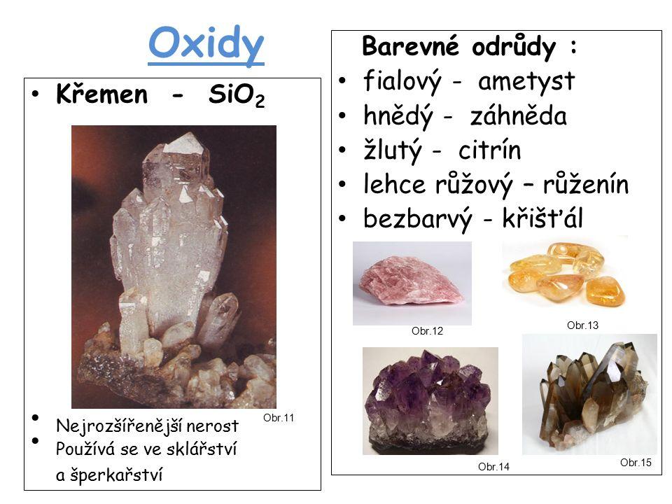 Oxidy Křemen - SiO 2 Nejrozšířenější nerost Používá se ve sklářství a šperkařství Barevné odrůdy : fialový - ametyst hnědý - záhněda žlutý - citrín lehce růžový – růženín bezbarvý - křišťál Obr.11 Obr.12 Obr.13 Obr.14 Obr.15