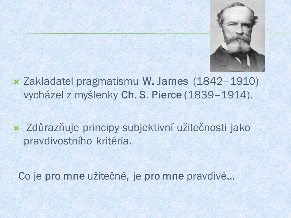  Zakladatel pragmatismu W. James (1842–1910) vycházel z myšlenky Ch. S. Pierce (1839–1914).  Zdůrazňuje principy subjektivní užitečnosti jako pravdi