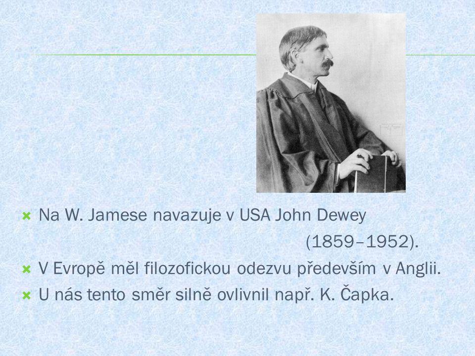  Na W. Jamese navazuje v USA John Dewey (1859–1952).  V Evropě měl filozofickou odezvu především v Anglii.  U nás tento směr silně ovlivnil např. K