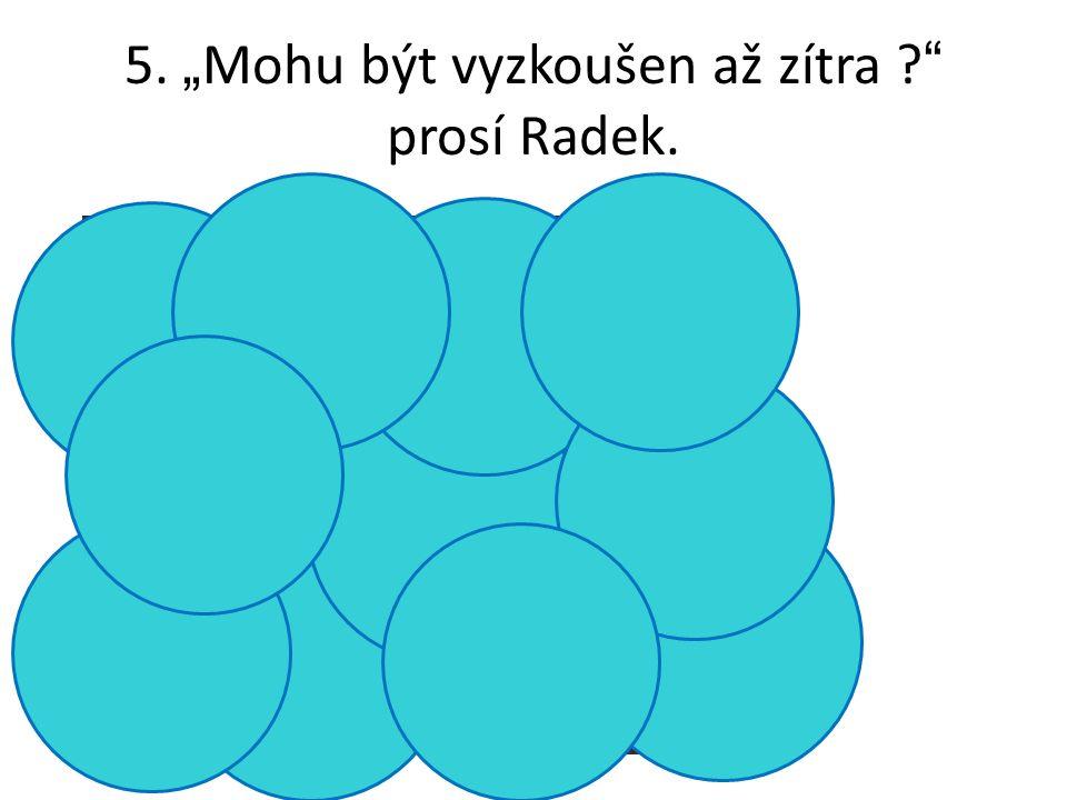 """5. """" Mohu být vyzkoušen až zítra prosí Radek. S"""