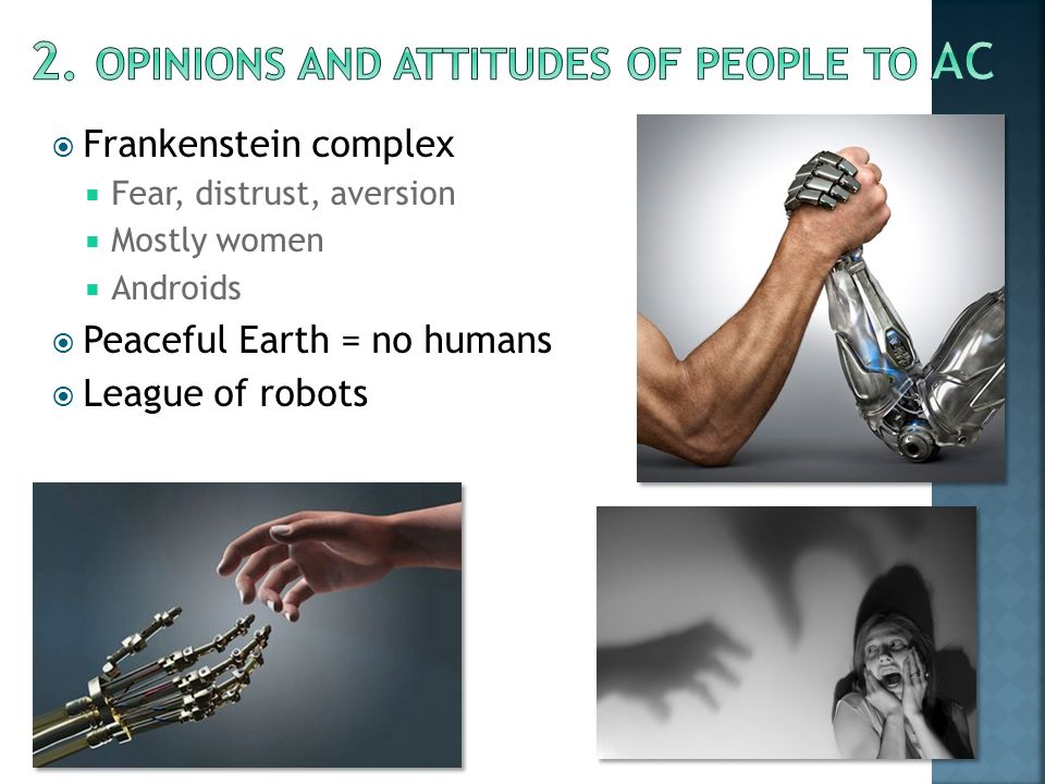  Frankenstein complex  Fear, distrust, aversion  Mostly women  Androids  Peaceful Earth = no humans  League of robots