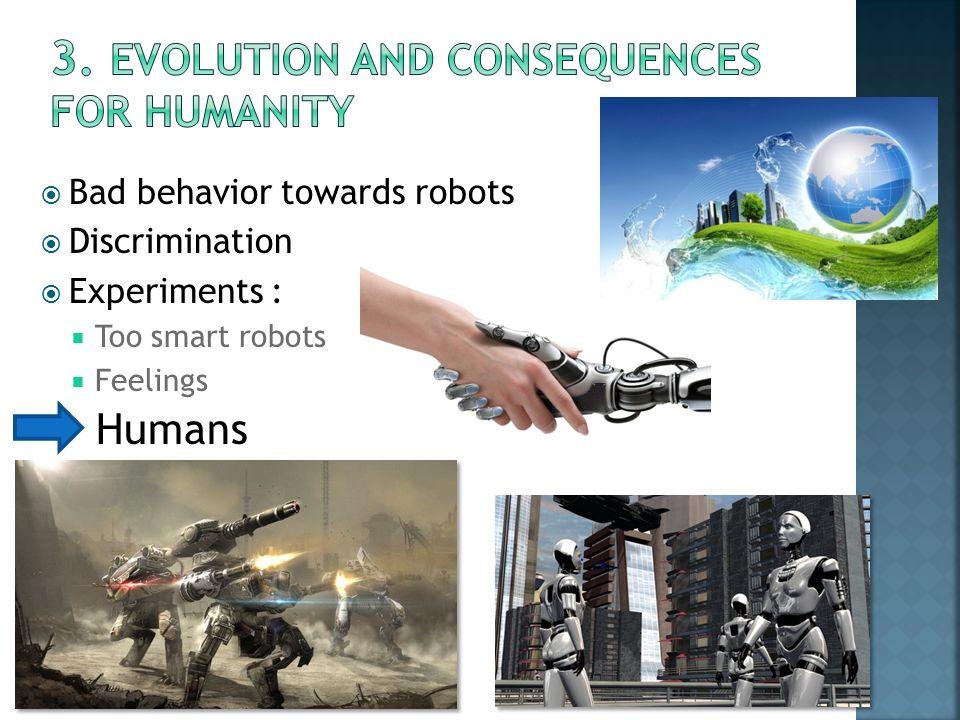  Bad behavior towards robots  Discrimination  Experiments :  Too smart robots  Feelings Humans