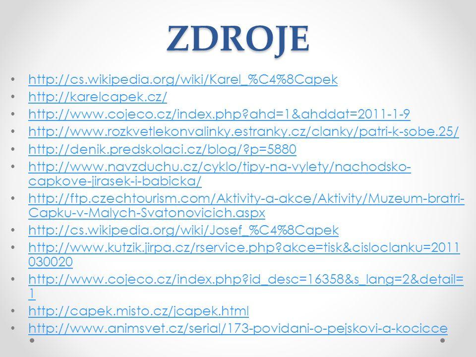 ZDROJE http://cs.wikipedia.org/wiki/Karel_%C4%8Capek http://karelcapek.cz/ http://www.cojeco.cz/index.php ahd=1&ahddat=2011-1-9 http://www.rozkvetlekonvalinky.estranky.cz/clanky/patri-k-sobe.25/ http://denik.predskolaci.cz/blog/ p=5880 http://www.navzduchu.cz/cyklo/tipy-na-vylety/nachodsko- capkove-jirasek-i-babicka/ http://www.navzduchu.cz/cyklo/tipy-na-vylety/nachodsko- capkove-jirasek-i-babicka/ http://ftp.czechtourism.com/Aktivity-a-akce/Aktivity/Muzeum-bratri- Capku-v-Malych-Svatonovicich.aspx http://ftp.czechtourism.com/Aktivity-a-akce/Aktivity/Muzeum-bratri- Capku-v-Malych-Svatonovicich.aspx http://cs.wikipedia.org/wiki/Josef_%C4%8Capek http://www.kutzik.jirpa.cz/rservice.php akce=tisk&cisloclanku=2011 030020 http://www.kutzik.jirpa.cz/rservice.php akce=tisk&cisloclanku=2011 030020 http://www.cojeco.cz/index.php id_desc=16358&s_lang=2&detail= 1 http://www.cojeco.cz/index.php id_desc=16358&s_lang=2&detail= 1 http://capek.misto.cz/jcapek.html http://www.animsvet.cz/serial/173-povidani-o-pejskovi-a-kocicce