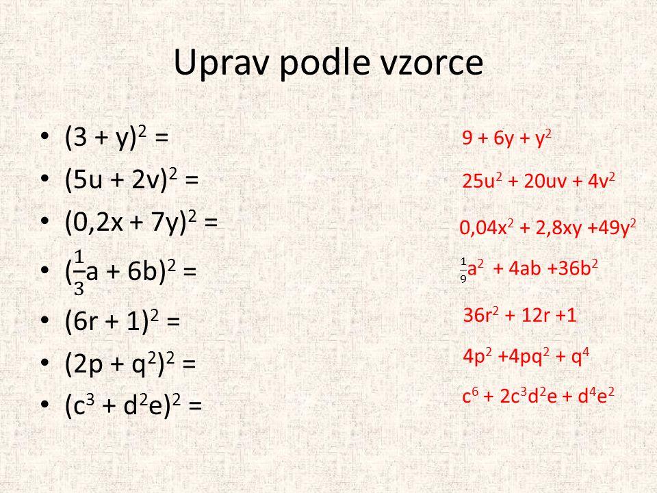 Uprav podle vzorce 9 + 6y + y 2 25u 2 + 20uv + 4v 2 0,04x 2 + 2,8xy +49y 2 36r 2 + 12r +1 4p 2 +4pq 2 + q 4 c 6 + 2c 3 d 2 e + d 4 e 2