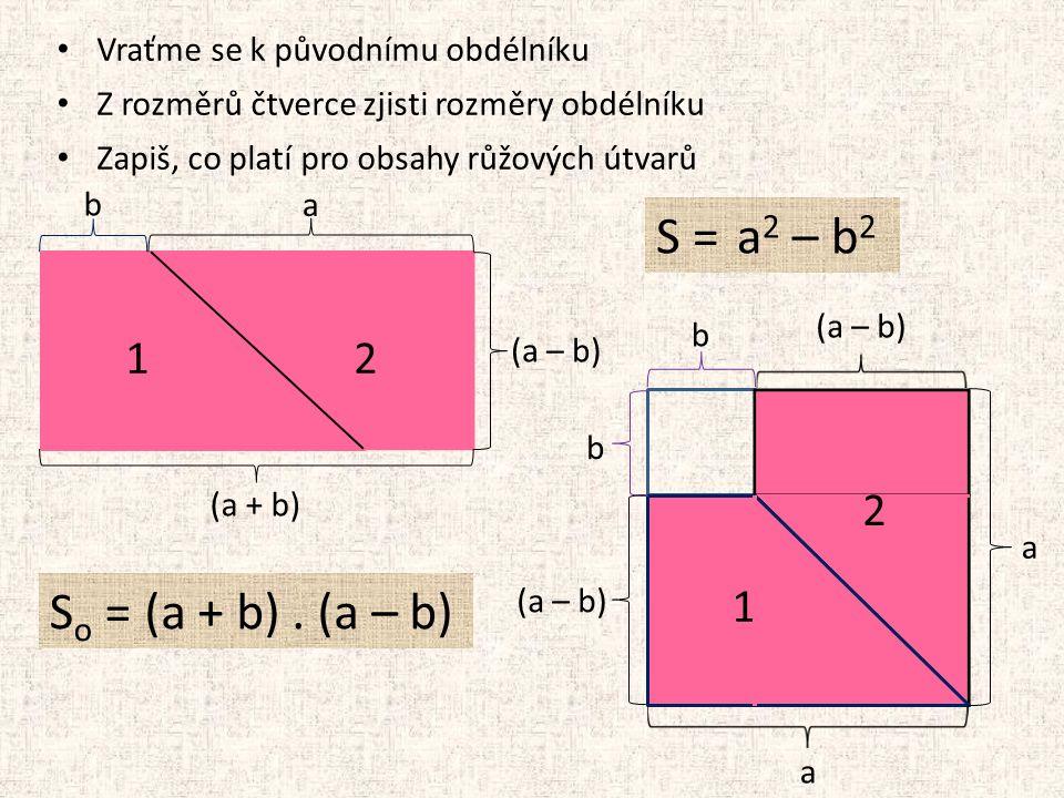 Vraťme se k původnímu obdélníku Z rozměrů čtverce zjisti rozměry obdélníku Zapiš, co platí pro obsahy růžových útvarů b 12 2 1 b b (a – b) a a a (a + b) (a – b) S o = S = (a + b).