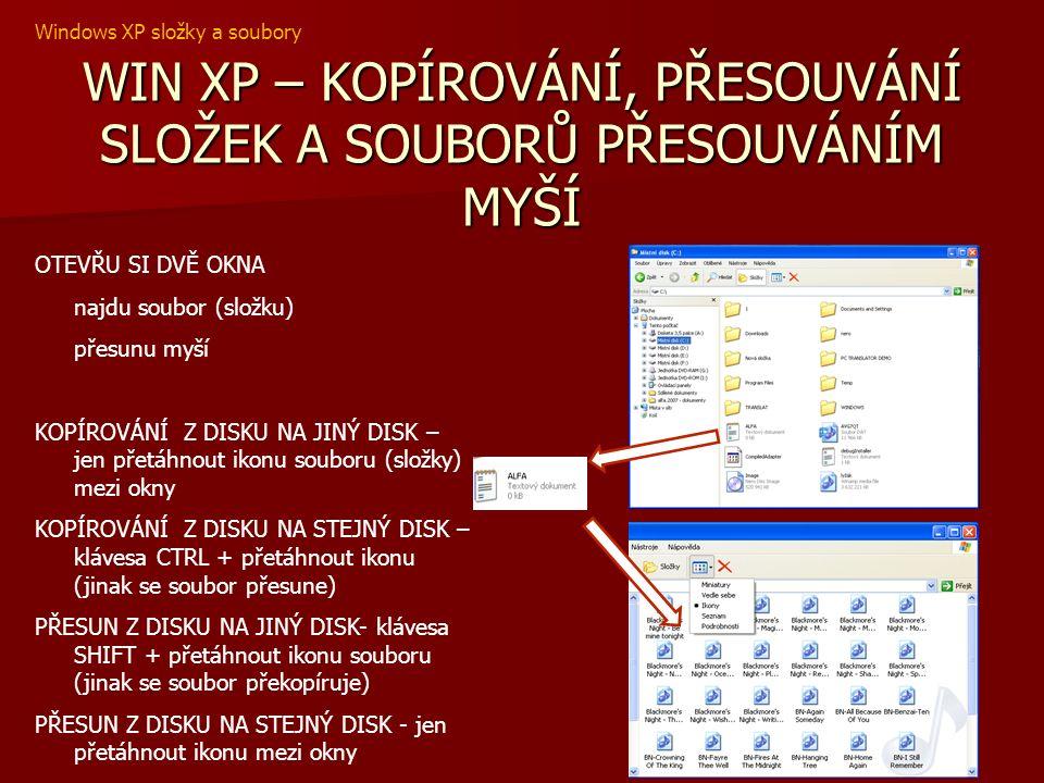 WIN XP – KOPÍROVÁNÍ SLOŽEK A SOUBORŮ KOPÍROVÁNÍ SLOŽEK A SOUBORŮ Označíme složky (soubory) ÚPRAVY, KOPÍROVAT Otevřeme disk složku, kam chceme kopírovaný objekt překopírovat ÚPRAVY, VLOŽIT Objekt se překopíruje ÚPRAVY KOPÍROVAT OZNAČENÝ OBJEKT VLOŽIT Windows XP složky a soubory