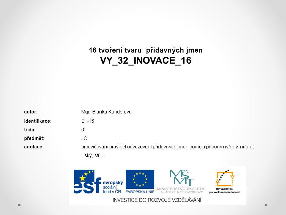 16 tvoření tvarů přídavných jmen VY_32_INOVACE_16 autor:Mgr. Blanka Kunderová identifikace:E1-16 třída:6. předmět:JČ anotace:procvičování pravidel odv