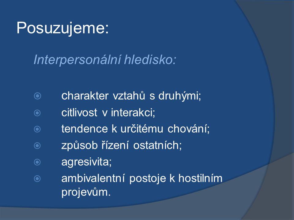 Posuzujeme: Interpersonální hledisko:  c harakter vztahů s druhými;  citlivost v interakci;  tendence k určitému chování;  způsob řízení ostatních;  agresivita;  ambivalentní postoje k hostilním projevům.
