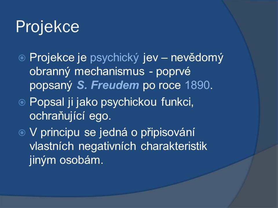 Projekce  Projekce je psychický jev – nevědomý obranný mechanismus - poprvé popsaný S. Freudem po roce 1890.  Popsal ji jako psychickou funkci, ochr
