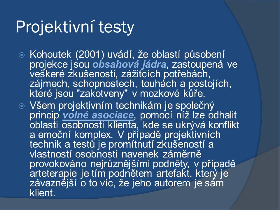 Projektivní testy  Kohoutek (2001) uvádí, že oblastí působení projekce jsou obsahová jádra, zastoupená ve veškeré zkušenosti, zážitcích potřebách, zájmech, schopnostech, touhách a postojích, které jsou zakotveny v mozkové kůře.