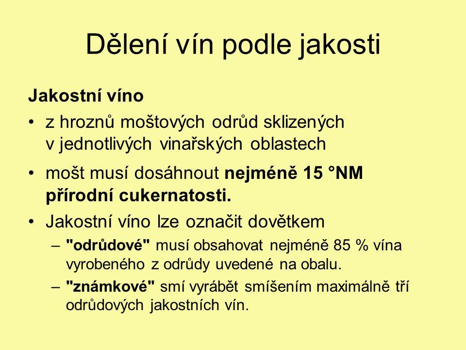 Dělení vín podle jakosti Jakostní víno z hroznů moštových odrůd sklizených v jednotlivých vinařských oblastech mošt musí dosáhnout nejméně 15 °NM přírodní cukernatosti.