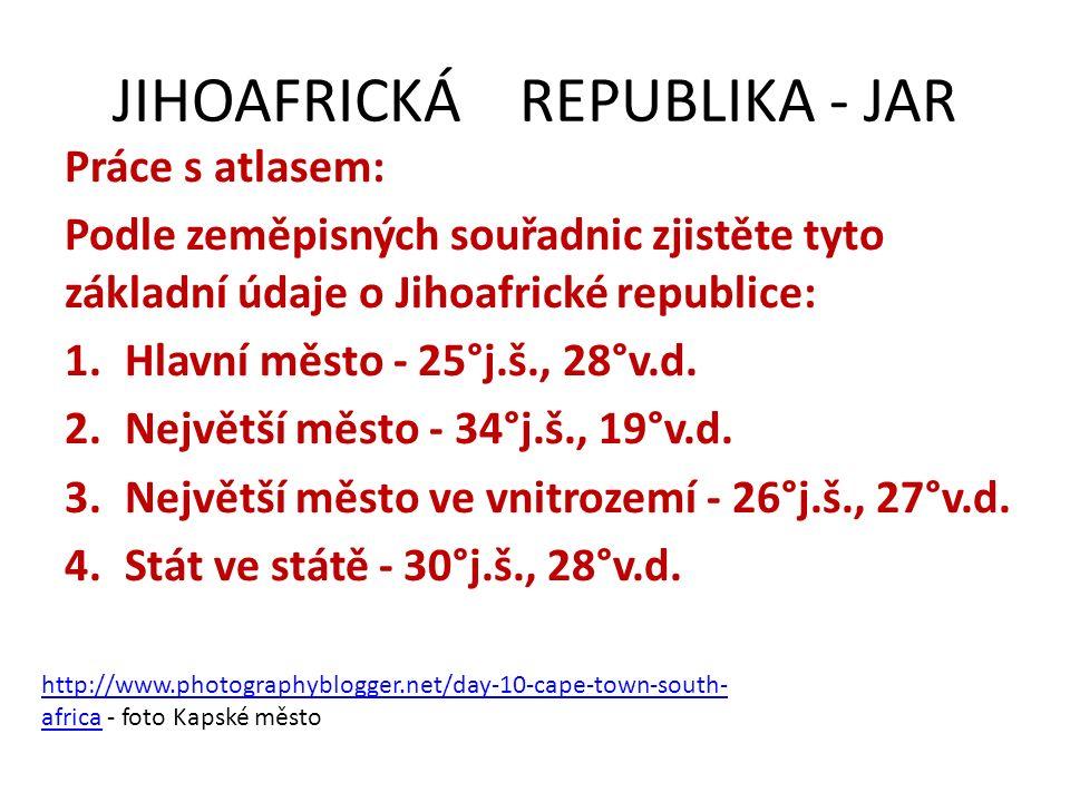 JIHOAFRICKÁ REPUBLIKA - JAR Práce s atlasem: Podle zeměpisných souřadnic zjistěte tyto základní údaje o Jihoafrické republice: 1.Hlavní město - 25°j.š