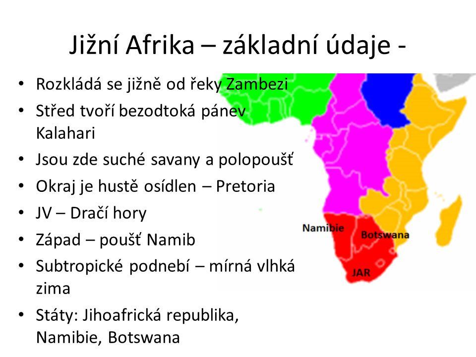 Jižní Afrika – základní údaje - Rozkládá se jižně od řeky Zambezi Střed tvoří bezodtoká pánev Kalahari Jsou zde suché savany a polopoušť Okraj je hust