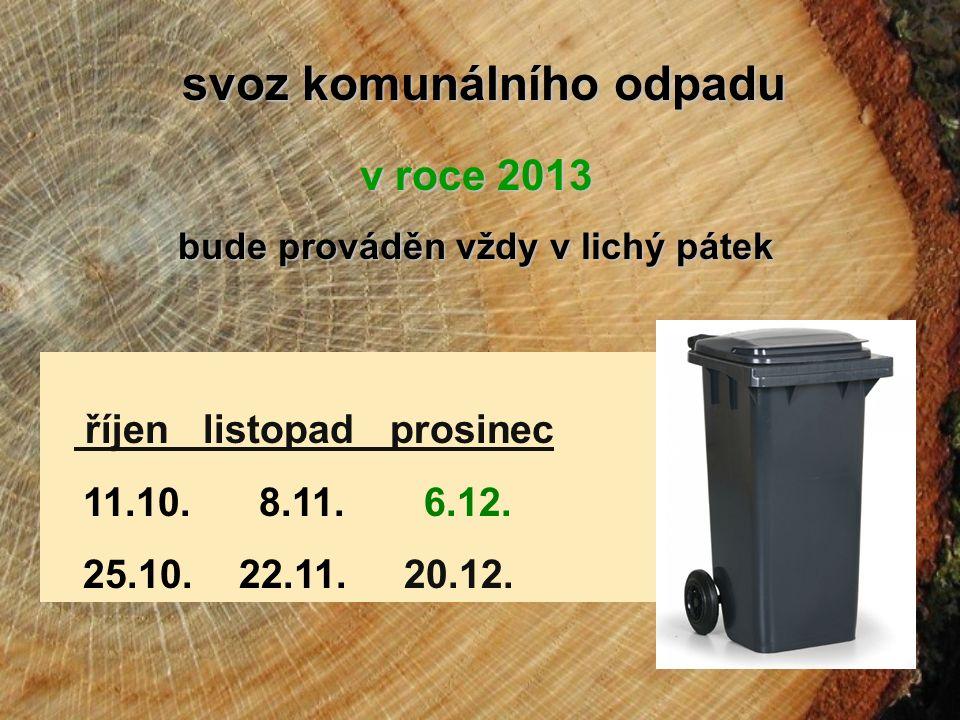 svoz komunálního odpadu v roce 2013 bude prováděn vždy v lichý pátek říjen listopad prosinec 11.10. 8.11. 6.12. 25.10. 22.11. 20.12.