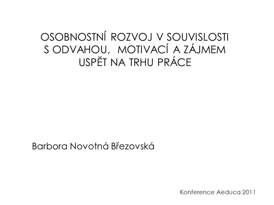 Konference Aeduca 2011 OSOBNOSTNÍ ROZVOJ V SOUVISLOSTI S ODVAHOU, MOTIVACÍ A ZÁJMEM USPĚT NA TRHU PRÁCE Barbora Novotná Březovská