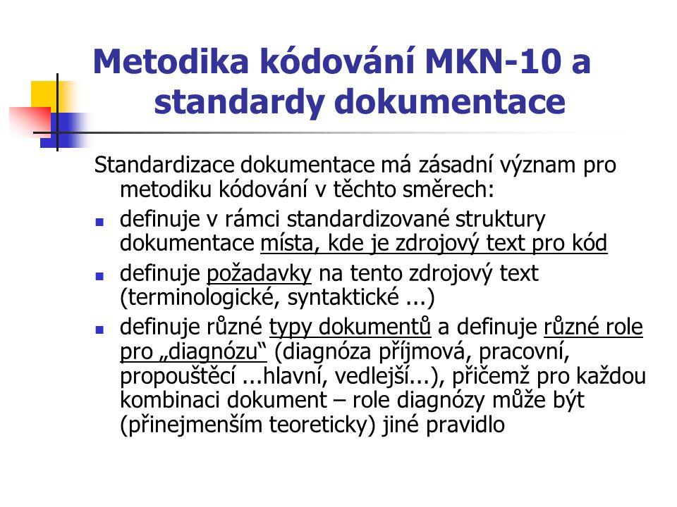 """Metodika kódování MKN-10 a standardy dokumentace Standardizace dokumentace má zásadní význam pro metodiku kódování v těchto směrech: definuje v rámci standardizované struktury dokumentace místa, kde je zdrojový text pro kód definuje požadavky na tento zdrojový text (terminologické, syntaktické...) definuje různé typy dokumentů a definuje různé role pro """"diagnózu (diagnóza příjmová, pracovní, propouštěcí...hlavní, vedlejší...), přičemž pro každou kombinaci dokument – role diagnózy může být (přinejmenším teoreticky) jiné pravidlo"""