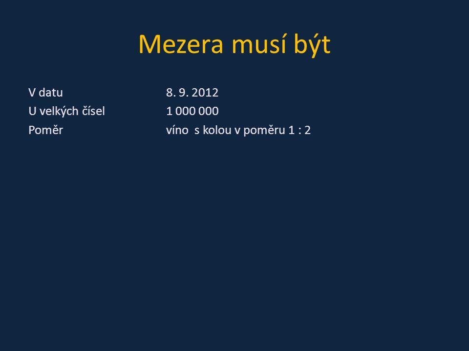 Mezera musí být V datu8. 9. 2012 U velkých čísel1 000 000 Poměrvíno s kolou v poměru 1 : 2