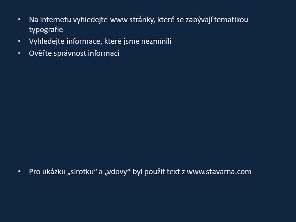 """Na internetu vyhledejte www stránky, které se zabývají tematikou typografie Vyhledejte informace, které jsme nezmínili Ověřte správnost informací Pro ukázku """"sirotku a """"vdovy byl použit text z www.stavarna.com"""