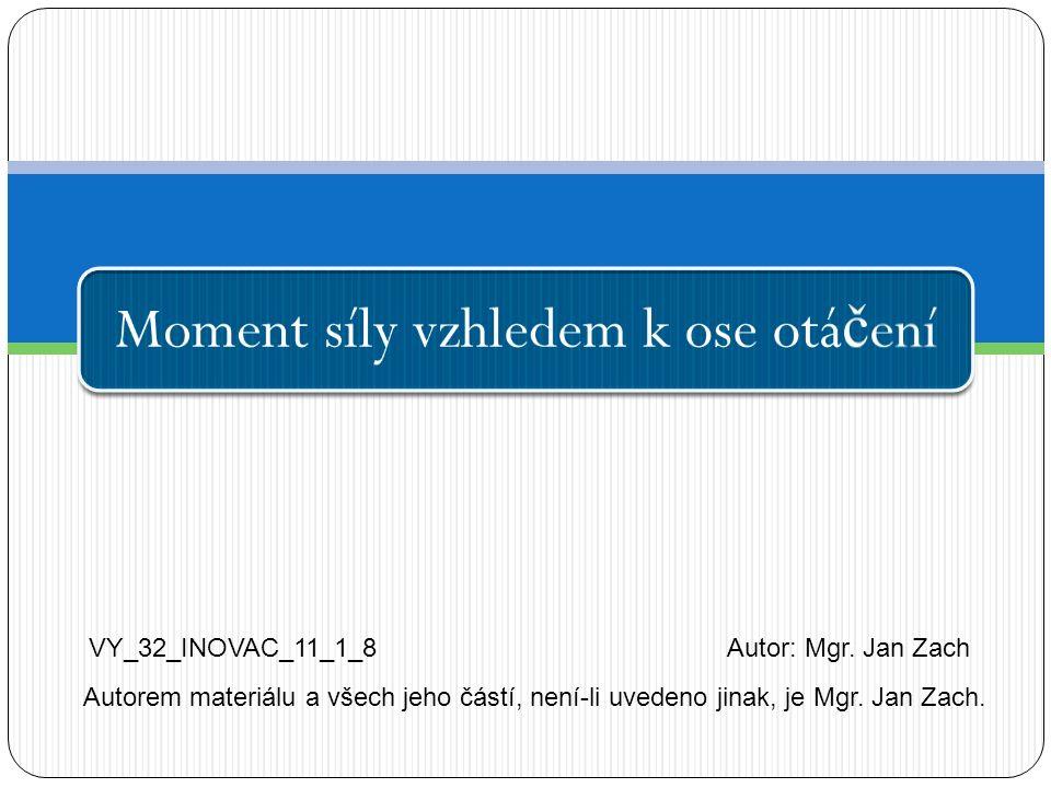 Moment síly vzhledem k ose otá č ení VY_32_INOVAC_11_1_8Autor: Mgr. Jan Zach Autorem materiálu a všech jeho částí, není-li uvedeno jinak, je Mgr. Jan