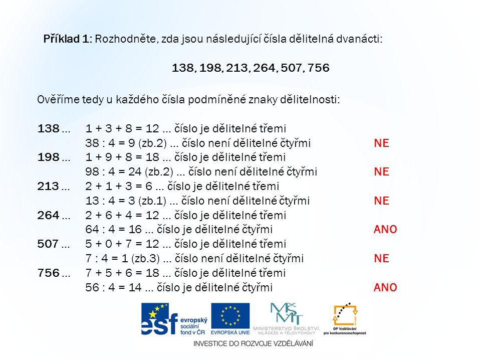 Příklad 1: Rozhodněte, zda jsou následující čísla dělitelná dvanácti: 138, 198, 213, 264, 507, 756 Ověříme tedy u každého čísla podmíněné znaky dělitelnosti: 138 … 1 + 3 + 8 = 12 … číslo je dělitelné třemi 38 : 4 = 9 (zb.2) … číslo není dělitelné čtyřmiNE 198 … 1 + 9 + 8 = 18 … číslo je dělitelné třemi 98 : 4 = 24 (zb.2) … číslo není dělitelné čtyřmiNE 213 …2 + 1 + 3 = 6 … číslo je dělitelné třemi 13 : 4 = 3 (zb.1) … číslo není dělitelné čtyřmiNE 264 …2 + 6 + 4 = 12 … číslo je dělitelné třemi 64 : 4 = 16 … číslo je dělitelné čtyřmiANO 507 …5 + 0 + 7 = 12 … číslo je dělitelné třemi 7 : 4 = 1 (zb.3) … číslo není dělitelné čtyřmiNE 756 …7 + 5 + 6 = 18 … číslo je dělitelné třemi 56 : 4 = 14 … číslo je dělitelné čtyřmiANO
