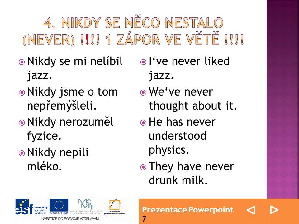 Prezentace Powerpoint 7  Nikdy se mi nelíbil jazz.  Nikdy jsme o tom nepřemýšleli.  Nikdy nerozuměl fyzice.  Nikdy nepili mléko.  I've never like