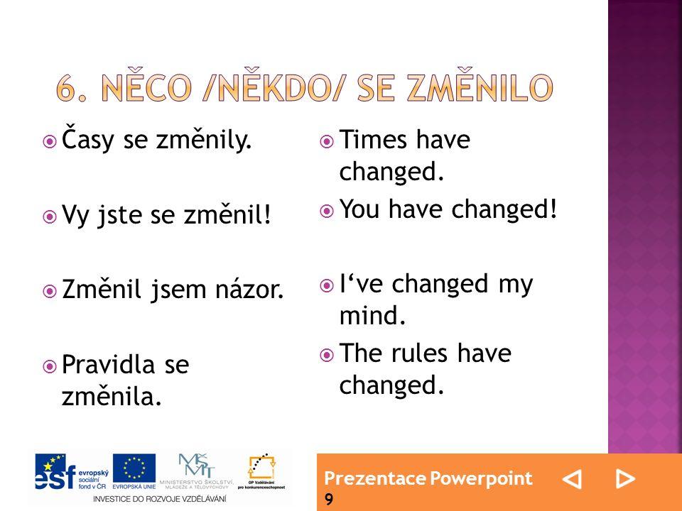 Prezentace Powerpoint 9  Časy se změnily.  Vy jste se změnil!  Změnil jsem názor.  Pravidla se změnila.  Times have changed.  You have changed!