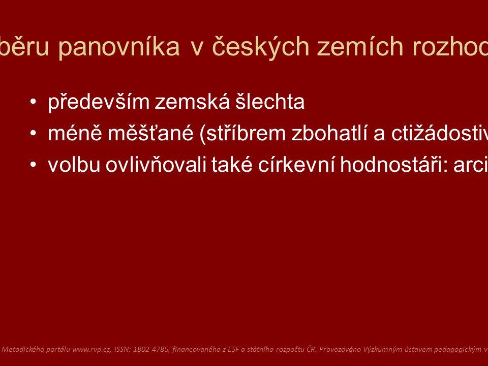 O výběru panovníka v českých zemích rozhodovali především zemská šlechta méně měšťané (stříbrem zbohatlí a ctižádostiví) volbu ovlivňovali také církevní hodnostáři: arcibiskup, biskupové a opati vlivných klášterů Dostupné z Metodického portálu www.rvp.cz, ISSN: 1802-4785, financovaného z ESF a státního rozpočtu ČR.