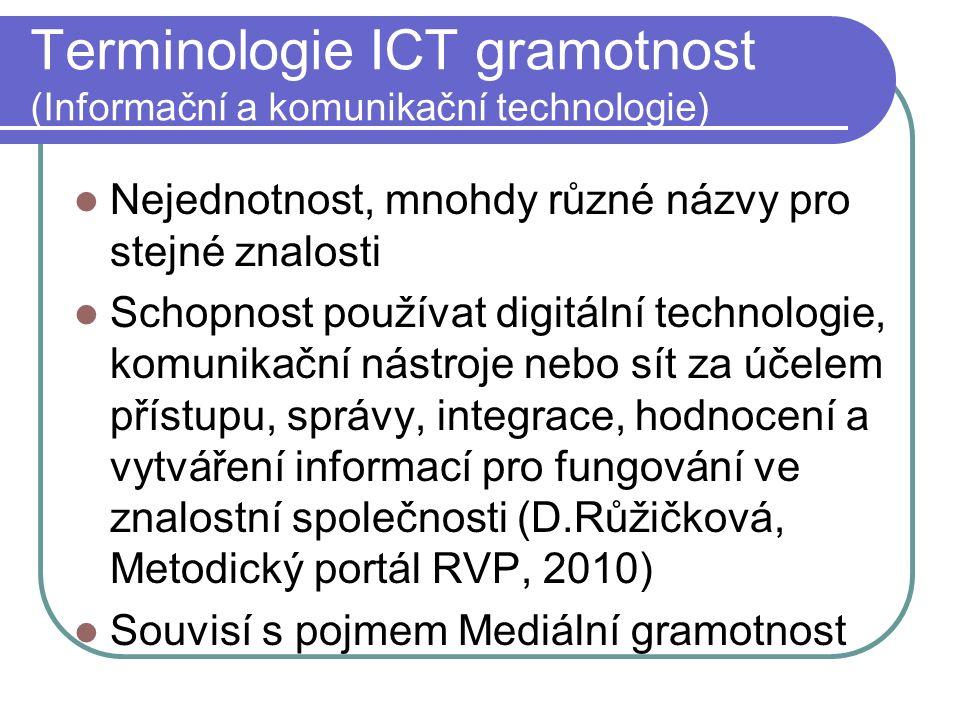 Terminologie ICT gramotnost (Informační a komunikační technologie) Nejednotnost, mnohdy různé názvy pro stejné znalosti Schopnost používat digitální technologie, komunikační nástroje nebo sít za účelem přístupu, správy, integrace, hodnocení a vytváření informací pro fungování ve znalostní společnosti (D.Růžičková, Metodický portál RVP, 2010) Souvisí s pojmem Mediální gramotnost