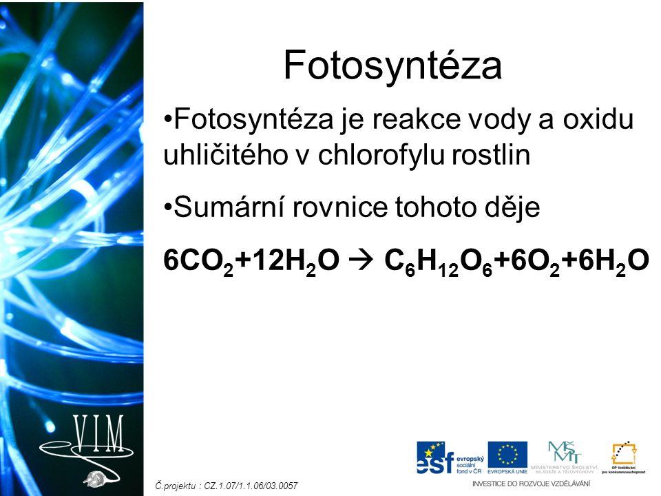 Č.projektu : CZ.1.07/1.1.06/03.0057 Fotosyntéza Fotosyntéza je reakce vody a oxidu uhličitého v chlorofylu rostlin Sumární rovnice tohoto děje 6CO 2 +12H 2 O  C 6 H 12 O 6 +6O 2 +6H 2 O