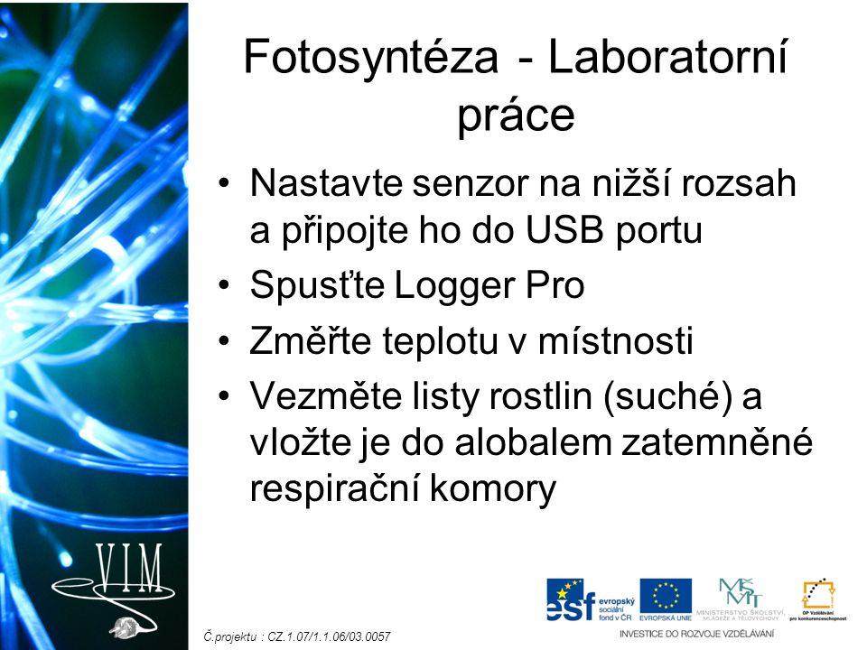 Č.projektu : CZ.1.07/1.1.06/03.0057 Fotosyntéza - Laboratorní práce Nastavte senzor na nižší rozsah a připojte ho do USB portu Spusťte Logger Pro Změřte teplotu v místnosti Vezměte listy rostlin (suché) a vložte je do alobalem zatemněné respirační komory