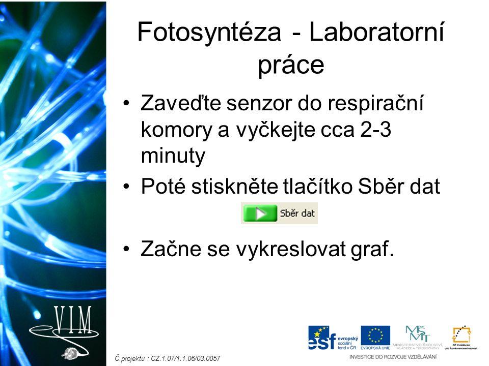 Č.projektu : CZ.1.07/1.1.06/03.0057 Fotosyntéza - Laboratorní práce Zaveďte senzor do respirační komory a vyčkejte cca 2-3 minuty Poté stiskněte tlačítko Sběr dat Začne se vykreslovat graf.