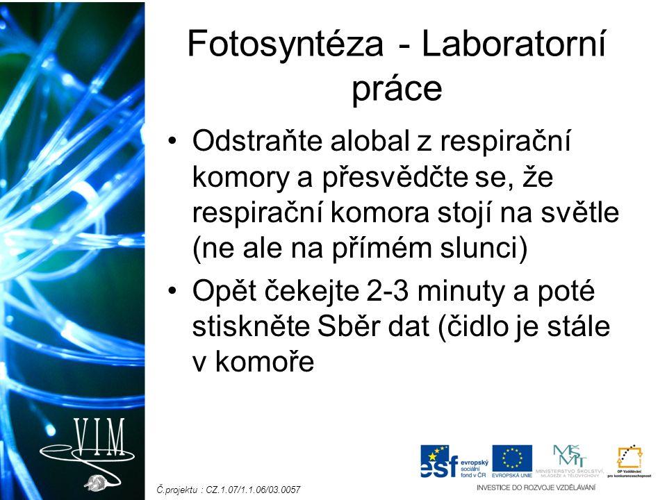 Č.projektu : CZ.1.07/1.1.06/03.0057 Fotosyntéza - Laboratorní práce Odstraňte alobal z respirační komory a přesvědčte se, že respirační komora stojí na světle (ne ale na přímém slunci) Opět čekejte 2-3 minuty a poté stiskněte Sběr dat (čidlo je stále v komoře