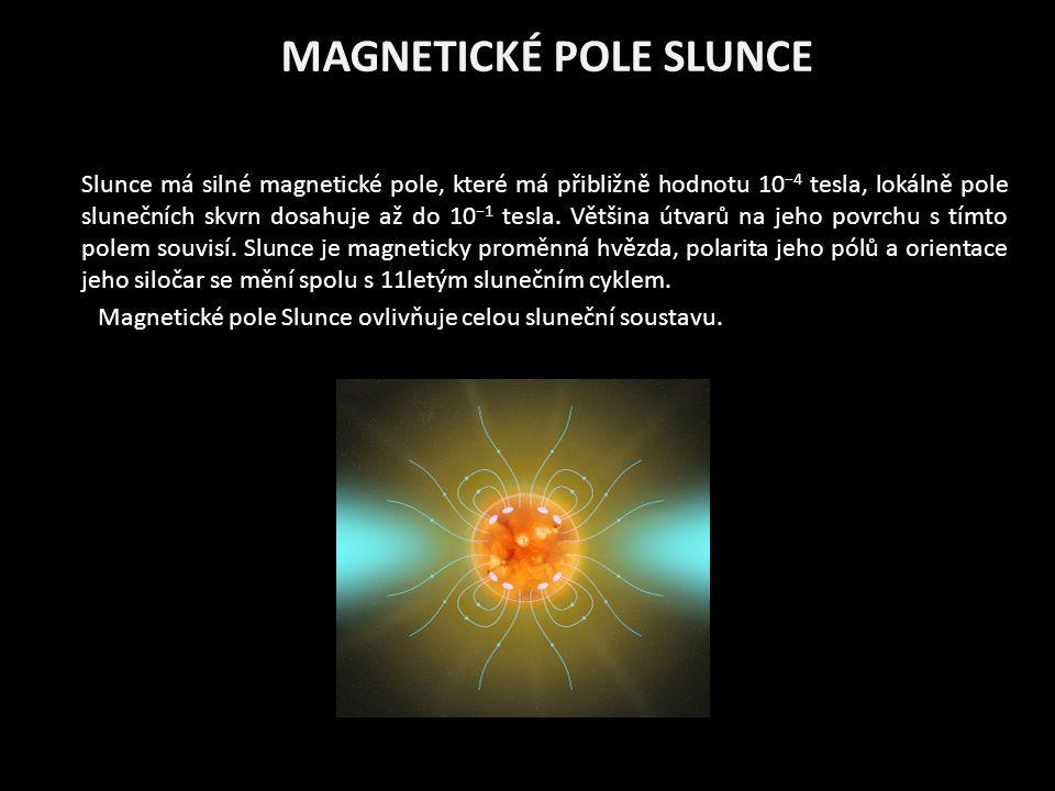 MAGNETICKÉ POLE SLUNCE Slunce má silné magnetické pole, které má přibližně hodnotu 10 −4 tesla, lokálně pole slunečních skvrn dosahuje až do 10 −1 tes