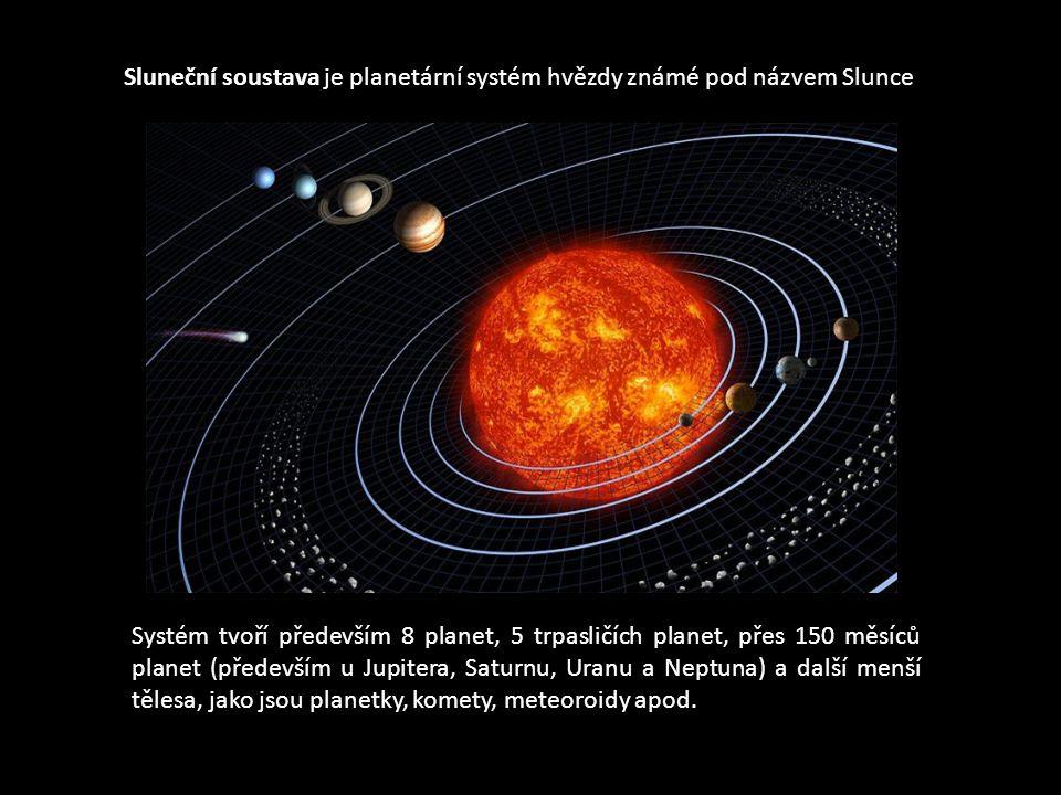 Sluneční soustava je planetární systém hvězdy známé pod názvem Slunce Systém tvoří především 8 planet, 5 trpasličích planet, přes 150 měsíců planet (především u Jupitera, Saturnu, Uranu a Neptuna) a další menší tělesa, jako jsou planetky, komety, meteoroidy apod.