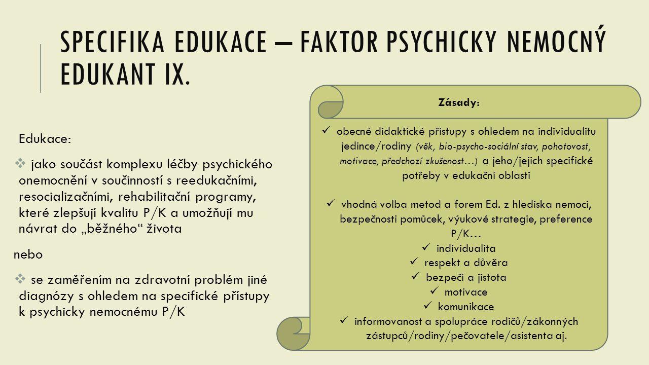 SPECIFIKA EDUKACE – FAKTOR PSYCHICKY NEMOCNÝ EDUKANT IX. Edukace:  jako součást komplexu léčby psychického onemocnění v součinností s reedukačními, r