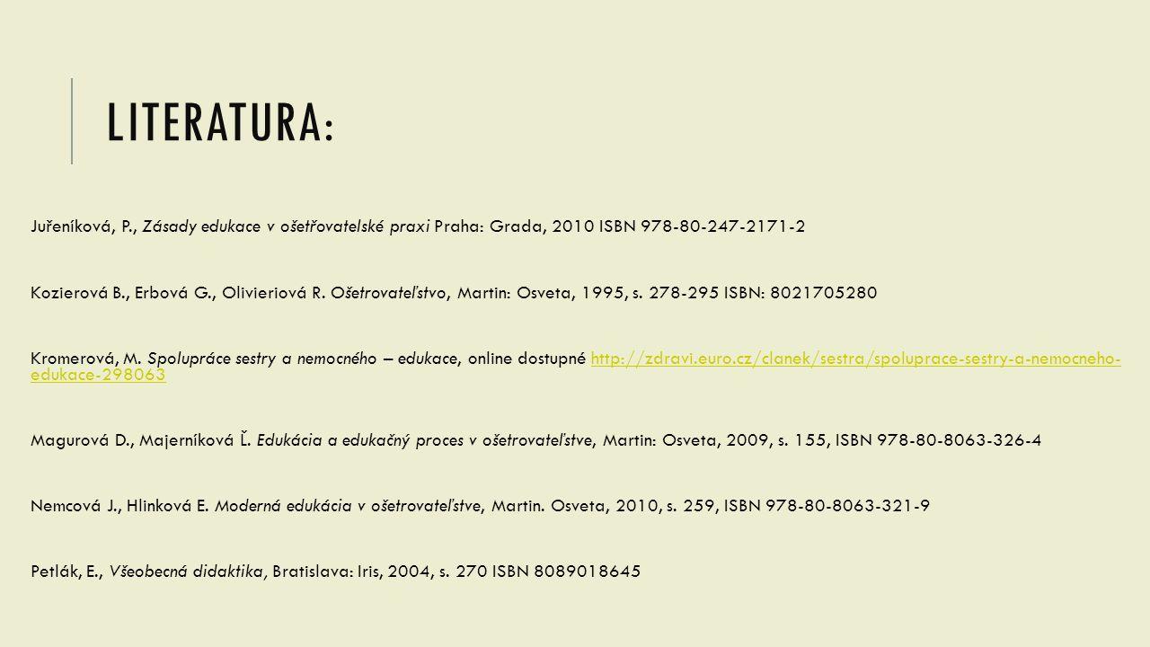 LITERATURA: Juřeníková, P., Zásady edukace v ošetřovatelské praxi Praha: Grada, 2010 ISBN 978-80-247-2171-2 Kozierová B., Erbová G., Olivieriová R. Oš