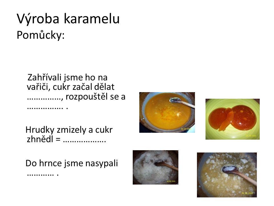 Výroba karamelu Pomůcky: Zahřívali jsme ho na vařiči, cukr začal dělat ……………, rozpouštěl se a …………….. Hrudky zmizely a cukr zhnědl = ………………. Do hrnce