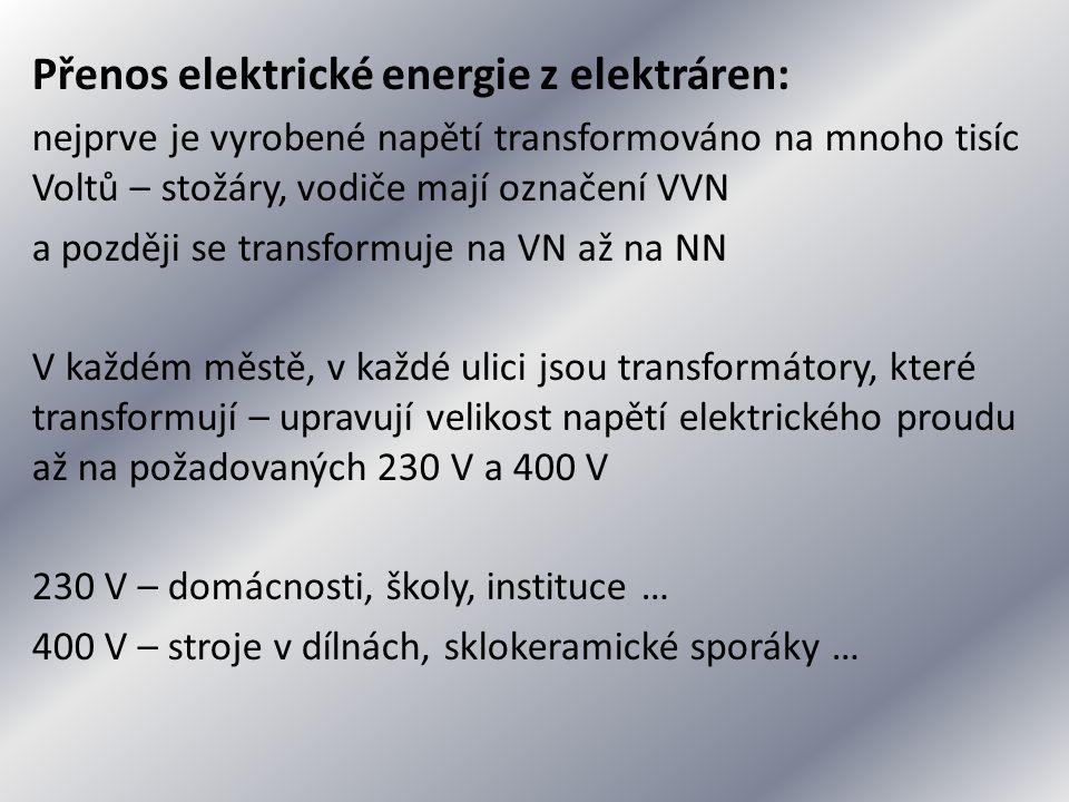 Přenos elektrické energie z elektráren: nejprve je vyrobené napětí transformováno na mnoho tisíc Voltů – stožáry, vodiče mají označení VVN a později se transformuje na VN až na NN V každém městě, v každé ulici jsou transformátory, které transformují – upravují velikost napětí elektrického proudu až na požadovaných 230 V a 400 V 230 V – domácnosti, školy, instituce … 400 V – stroje v dílnách, sklokeramické sporáky …