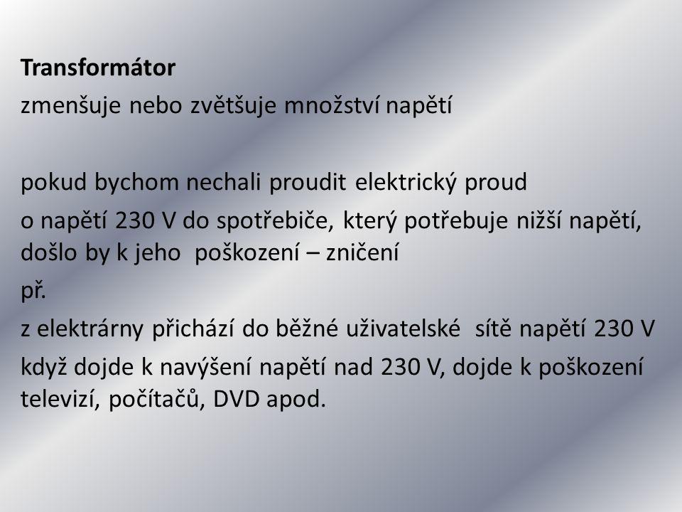 Transformátor zmenšuje nebo zvětšuje množství napětí pokud bychom nechali proudit elektrický proud o napětí 230 V do spotřebiče, který potřebuje nižší napětí, došlo by k jeho poškození – zničení př.