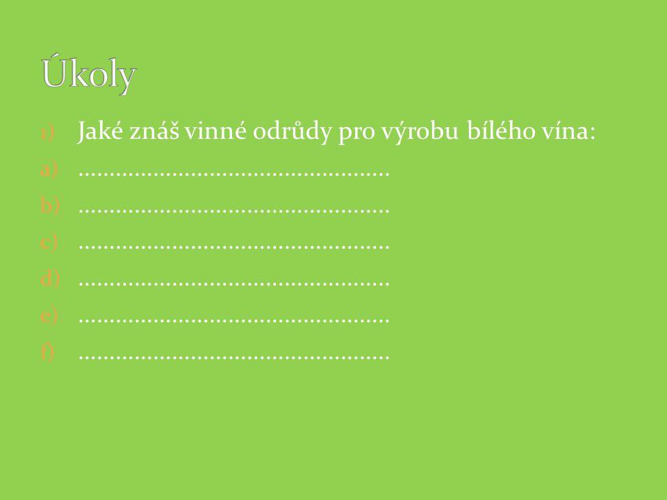 1) Jaké znáš vinné odrůdy pro výrobu bílého vína: a) ………………………………………….. b) ………………………………………….. c) ………………………………………….. d) ………………………………………….. e) ………………………